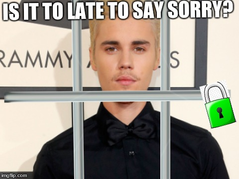 Justin Jailer | IS IT TO LATE TO SAY SORRY? | image tagged in memes | made w/ Imgflip meme maker