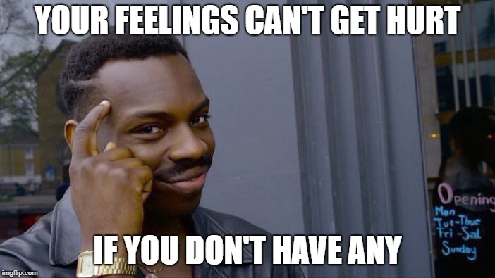 Roll Safe Think About It Meme | YOUR FEELINGS CAN'T GET HURT IF YOU DON'T HAVE ANY | image tagged in memes,roll safe think about it | made w/ Imgflip meme maker