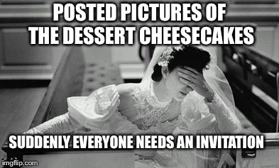 POSTED PICTURES OF THE DESSERT CHEESECAKES SUDDENLY EVERYONE NEEDS AN INVITATION | image tagged in bride | made w/ Imgflip meme maker