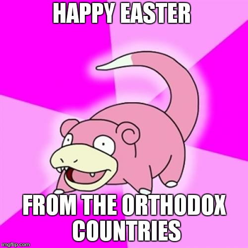 Slowpoke | HAPPY EASTER FROM THE ORTHODOX COUNTRIES | image tagged in memes,slowpoke | made w/ Imgflip meme maker