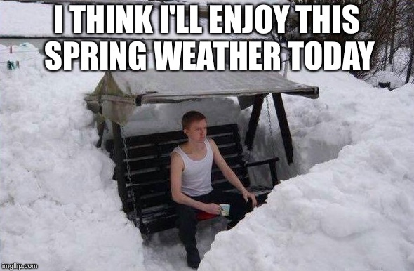 I THINK I'LL ENJOY THIS SPRING WEATHER TODAY | image tagged in winter | made w/ Imgflip meme maker