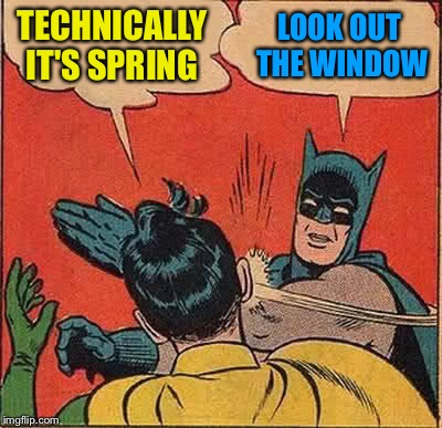 Batman Slapping Robin Meme | TECHNICALLY IT'S SPRING LOOK OUT THE WINDOW | image tagged in memes,batman slapping robin | made w/ Imgflip meme maker
