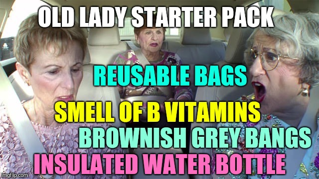 Old lady starter pack | OLD LADY STARTER PACK REUSABLE BAGS INSULATED WATER BOTTLE BROWNISH GREY BANGS SMELL OF B VITAMINS | image tagged in old ladies,blank starter pack,x starter pack,starter pack | made w/ Imgflip meme maker