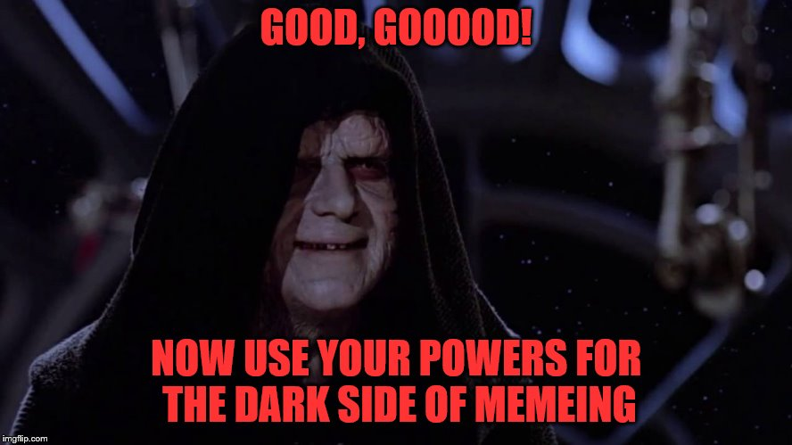 GOOD, GOOOOD! NOW USE YOUR POWERS FOR THE DARK SIDE OF MEMEING | made w/ Imgflip meme maker