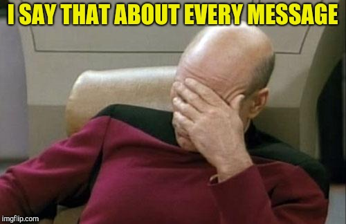 Captain Picard Facepalm Meme | I SAY THAT ABOUT EVERY MESSAGE | image tagged in memes,captain picard facepalm | made w/ Imgflip meme maker