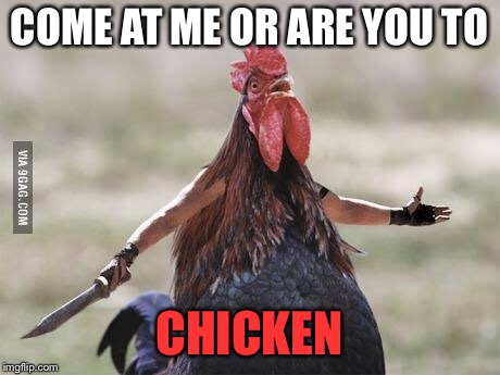 Come at me chicken | COME AT ME OR ARE YOU TO CHICKEN | image tagged in come at me chicken | made w/ Imgflip meme maker