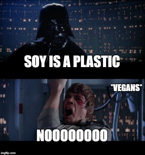 Star Wars No Meme | SOY IS A PLASTIC NOOOOOOOO *VEGANS* | image tagged in memes,star wars no | made w/ Imgflip meme maker
