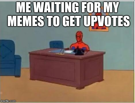 give me votes D: | ME WAITING FOR MY MEMES TO GET UPVOTES | image tagged in memes,spiderman computer desk,spiderman,fishing for upvotes,kms | made w/ Imgflip meme maker