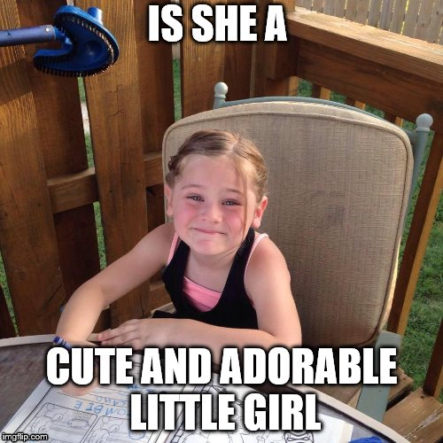 IS SHE A CUTE AND ADORABLE LITTLE GIRL | image tagged in kidnapping,kids,babys | made w/ Imgflip meme maker
