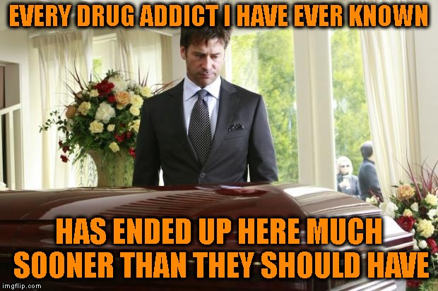 I'm Amazed That I Have Any Tears Left | EVERY DRUG ADDICT I HAVE EVER KNOWN HAS ENDED UP HERE MUCH SOONER THAN THEY SHOULD HAVE | image tagged in funeral,addiction,drug addiction,addict,drugs,death | made w/ Imgflip meme maker