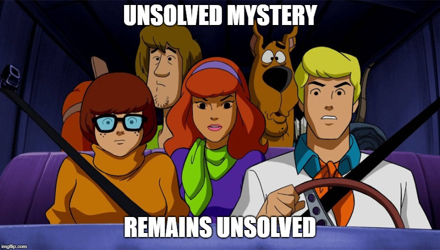 scooby doo | UNSOLVED MYSTERY REMAINS UNSOLVED | image tagged in scooby doo | made w/ Imgflip meme maker