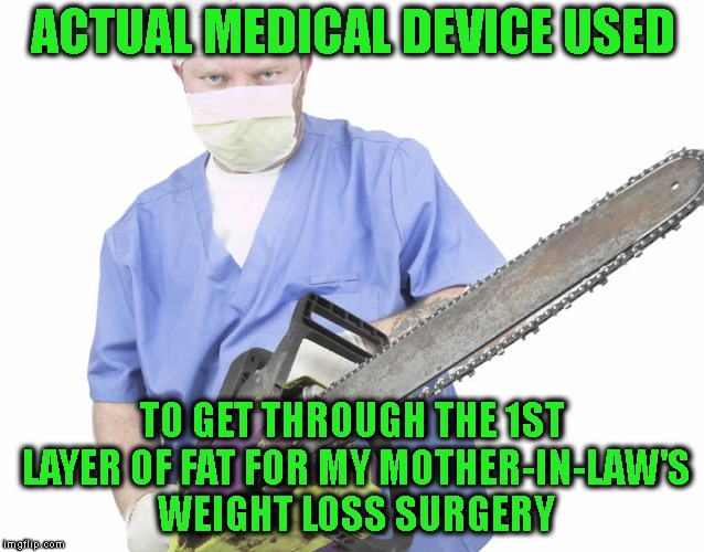 I'm Sad To Report She Survived....... And Is Back To Being As Fat As Ever | ACTUAL MEDICAL DEVICE USED TO GET THROUGH THE 1ST LAYER OF FAT FOR MY MOTHER-IN-LAW'S WEIGHT LOSS SURGERY | image tagged in mother-in-law jokes,yo mamas so fat,fat woman,weight loss,surgery,doctor | made w/ Imgflip meme maker