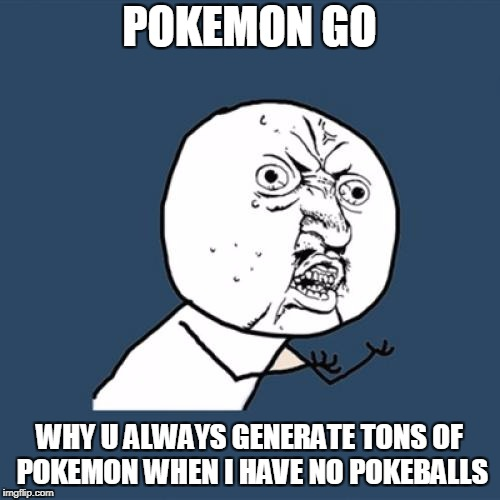 Y U No Meme | POKEMON GO WHY U ALWAYS GENERATE TONS OF POKEMON WHEN I HAVE NO POKEBALLS | image tagged in memes,y u no,pokemon go | made w/ Imgflip meme maker
