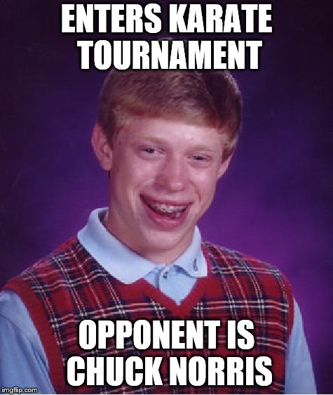 Somebody call 911 | ENTERS KARATE TOURNAMENT OPPONENT IS CHUCK NORRIS | image tagged in memes,bad luck brian,chuck norris | made w/ Imgflip meme maker