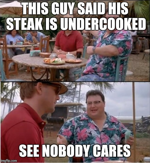 See Nobody Cares Meme | THIS GUY SAID HIS STEAK IS UNDERCOOKED SEE NOBODY CARES | image tagged in memes,see nobody cares | made w/ Imgflip meme maker