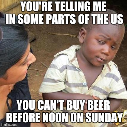 Third World Skeptical Kid Meme | YOU'RE TELLING ME IN SOME PARTS OF THE US YOU CAN'T BUY BEER BEFORE NOON ON SUNDAY | image tagged in memes,third world skeptical kid | made w/ Imgflip meme maker