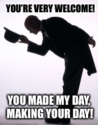 YOU'RE VERY WELCOME! YOU MADE MY DAY, MAKING YOUR DAY! | made w/ Imgflip meme maker