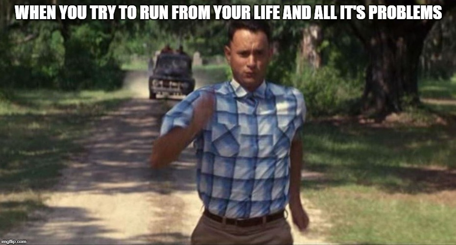 WHEN YOU TRY TO RUN FROM YOUR LIFE AND ALL IT'S PROBLEMS | image tagged in forrest gump running | made w/ Imgflip meme maker