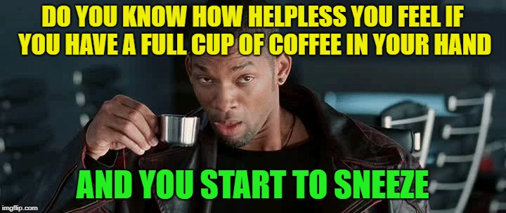 ah ah achoo | DO YOU KNOW HOW HELPLESS YOU FEEL IF YOU HAVE A FULL CUP OF COFFEE IN YOUR HAND AND YOU START TO SNEEZE | image tagged in sneeze coffee,coffee,will smith,robot | made w/ Imgflip meme maker