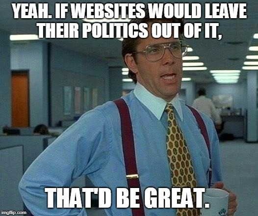 That Would Be Great Meme | YEAH. IF WEBSITES WOULD LEAVE THEIR POLITICS OUT OF IT, THAT'D BE GREAT. | image tagged in memes,that would be great | made w/ Imgflip meme maker
