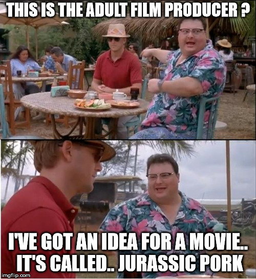 Ah ah ah... You didn't say the magic word..  | THIS IS THE ADULT FILM PRODUCER ? I'VE GOT AN IDEA FOR A MOVIE.. IT'S CALLED.. JURASSIC PORK | image tagged in memes,see nobody cares,jurassic park,newman,porno,parody | made w/ Imgflip meme maker