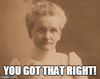 Old woman | YOU GOT THAT RIGHT! | image tagged in old woman | made w/ Imgflip meme maker