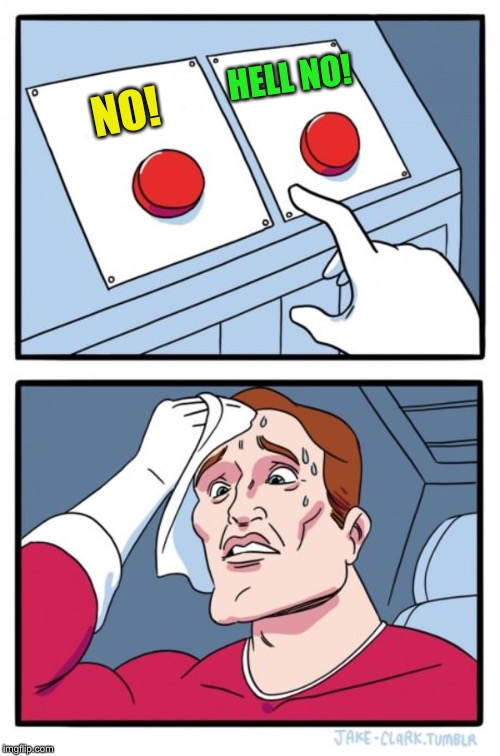 Two Buttons Meme | NO! HELL NO! | image tagged in memes,two buttons | made w/ Imgflip meme maker