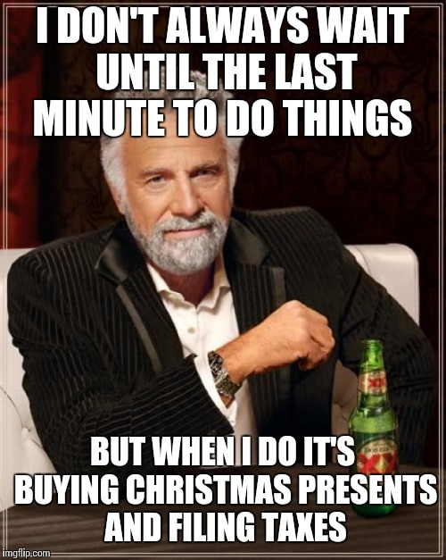 The Most Interesting Man In The World Meme | I DON'T ALWAYS WAIT UNTIL THE LAST MINUTE TO DO THINGS BUT WHEN I DO IT'S BUYING CHRISTMAS PRESENTS AND FILING TAXES | image tagged in memes,the most interesting man in the world | made w/ Imgflip meme maker
