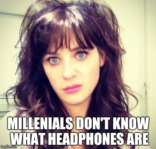 Zooey Deschanel | MILLENIALS DON'T KNOW WHAT HEADPHONES ARE | image tagged in zooey deschanel | made w/ Imgflip meme maker