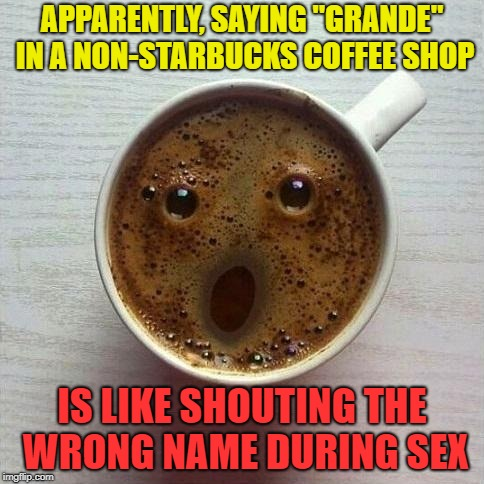 "I'll have a liter of coffee | APPARENTLY, SAYING ""GRANDE"" IN A NON-STARBUCKS COFFEE SHOP IS LIKE SHOUTING THE WRONG NAME DURING SEX 