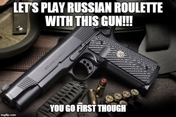 Playing games with someone I hate | LET'S PLAY RUSSIAN ROULETTE WITH THIS GUN!!! YOU GO FIRST THOUGH | image tagged in russian roulette | made w/ Imgflip meme maker