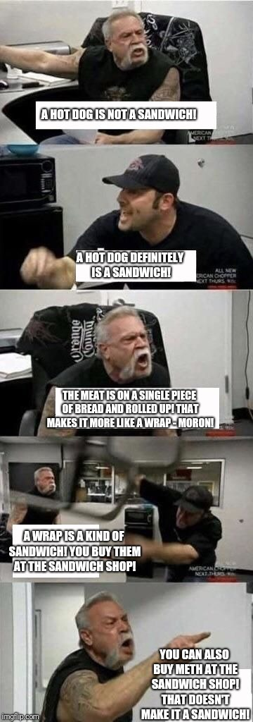 American Chopper Argument Meme | A HOT DOG IS NOT A SANDWICH! YOU CAN ALSO BUY METH AT THE SANDWICH SHOP! THAT DOESN'T MAKE IT A SANDWICH! A HOT DOG DEFINITELY IS A SANDWICH | image tagged in american chopper argument | made w/ Imgflip meme maker