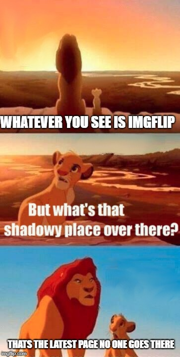 latest page is where the dank memes are | WHATEVER YOU SEE IS IMGFLIP THATS THE LATEST PAGE NO ONE GOES THERE | image tagged in memes,simba shadowy place,ssby,latest page | made w/ Imgflip meme maker