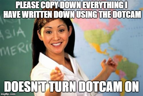 Unhelpful High School Teacher Meme | PLEASE COPY DOWN EVERYTHING I HAVE WRITTEN DOWN USING THE DOTCAM DOESN'T TURN DOTCAM ON | image tagged in memes,unhelpful high school teacher,scumbag | made w/ Imgflip meme maker