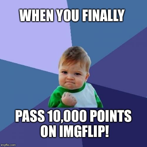 Success Kid Meme | WHEN YOU FINALLY PASS 10,000 POINTS ON IMGFLIP! | image tagged in memes,success kid | made w/ Imgflip meme maker