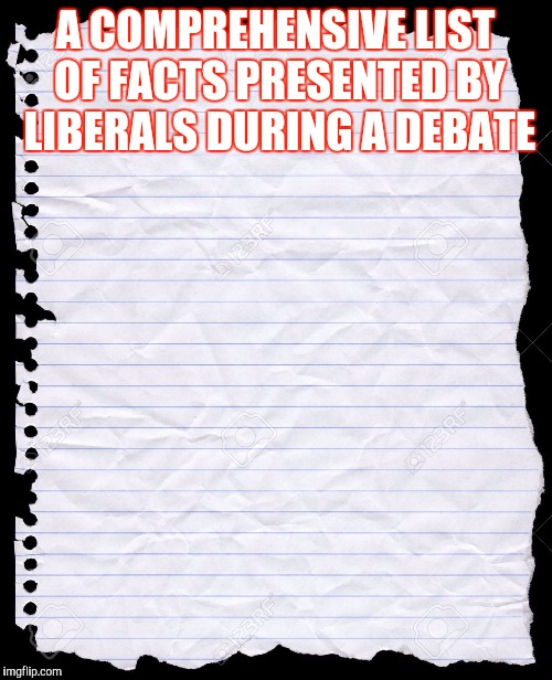 blank paper | A COMPREHENSIVE LIST OF FACTS PRESENTED BY LIBERALS DURING A DEBATE | image tagged in blank paper | made w/ Imgflip meme maker