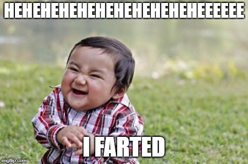 Evil Toddler Meme | HEHEHEHEHEHEHEHEHEHEHEEEEEE I FARTED | image tagged in memes,evil toddler | made w/ Imgflip meme maker