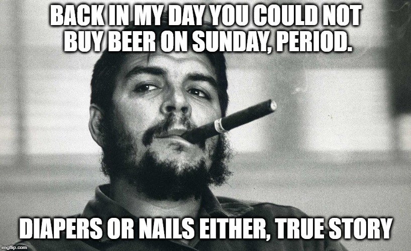 Che | BACK IN MY DAY YOU COULD NOT BUY BEER ON SUNDAY, PERIOD. DIAPERS OR NAILS EITHER, TRUE STORY | image tagged in che | made w/ Imgflip meme maker