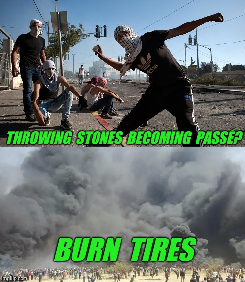 Just Philistines being Philistine.  The latest form of protest in Gaza. | THROWING  STONES  BECOMING  PASSÉ? BURN  TIRES | image tagged in palestine,riots | made w/ Imgflip meme maker