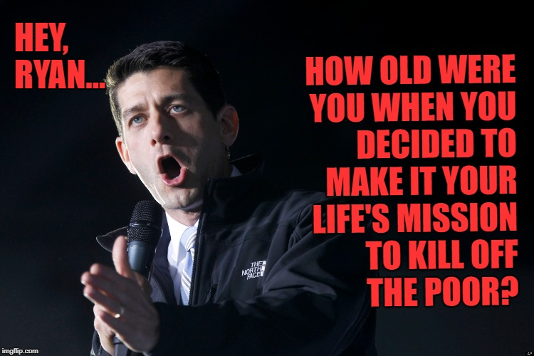 Let Them Eat Mudpies | HOW OLD WERE YOU WHEN YOU DECIDED TO MAKE IT YOUR LIFE'S MISSION TO KILL OFF          THE POOR? HEY, RYAN... | image tagged in paul ryan,poor people,working class | made w/ Imgflip meme maker