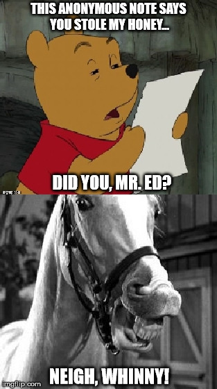 I most certainly did not! |  THIS ANONYMOUS NOTE SAYS YOU STOLE MY HONEY... DID YOU, MR. ED? NEIGH, WHINNY! | image tagged in winnie the pooh,mr ed | made w/ Imgflip meme maker
