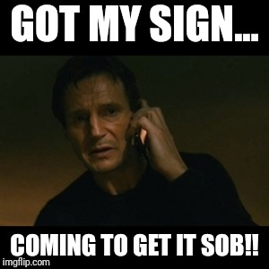 Liam Neeson Taken Meme | GOT MY SIGN... COMING TO GET IT SOB!! | image tagged in memes,liam neeson taken | made w/ Imgflip meme maker