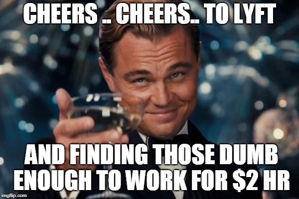 Leonardo Dicaprio Cheers Meme | CHEERS .. CHEERS.. TO LYFT AND FINDING THOSE DUMB ENOUGH TO WORK FOR $2 HR | image tagged in memes,leonardo dicaprio cheers | made w/ Imgflip meme maker