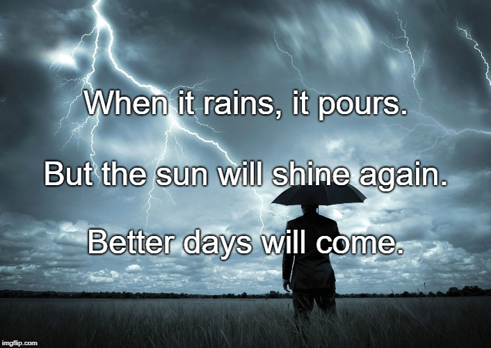 I Am The Storm | When it rains, it pours. Better days will come. But the sun will shine again. | image tagged in i am the storm | made w/ Imgflip meme maker