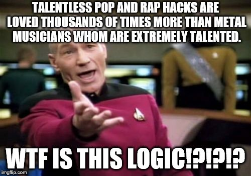 Well I've found the reason why our society is going down the drain.....oh Lucifer help us all.... | TALENTLESS POP AND RAP HACKS ARE LOVED THOUSANDS OF TIMES MORE THAN METAL MUSICIANS WHOM ARE EXTREMELY TALENTED. WTF IS THIS LOGIC!?!?!? | image tagged in memes,picard wtf | made w/ Imgflip meme maker