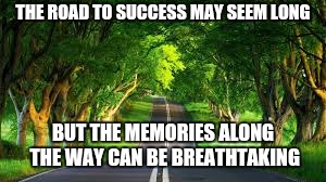 THE ROAD TO SUCCESS MAY SEEM LONG BUT THE MEMORIES ALONG THE WAY CAN BE BREATHTAKING | image tagged in road to success | made w/ Imgflip meme maker