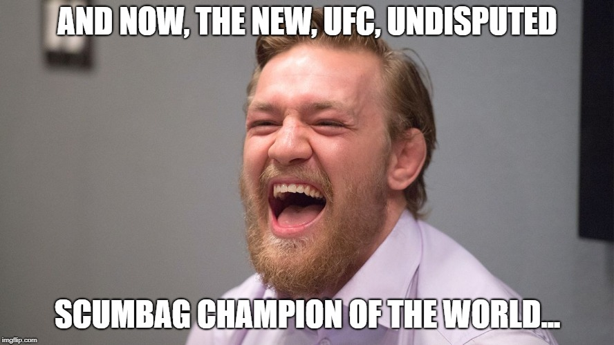 AND NOW, THE NEW, UFC, UNDISPUTED SCUMBAG CHAMPION OF THE WORLD... | image tagged in conor mcgregor laughing | made w/ Imgflip meme maker