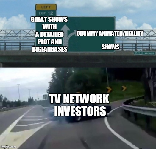 Left Exit 12 Off Ramp Meme | GREAT SHOWS WITH A DETAILED PLOT AND BIGFANBASES TV NETWORK INVESTORS CRUMMY ANIMATED/REALITY SHOWS | image tagged in memes,left exit 12 off ramp | made w/ Imgflip meme maker