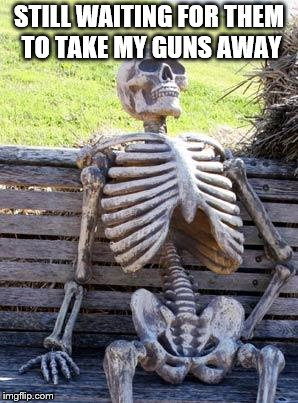 Waiting Skeleton Meme | STILL WAITING FOR THEM TO TAKE MY GUNS AWAY | image tagged in memes,waiting skeleton | made w/ Imgflip meme maker