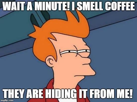 Futurama Fry Meme | WAIT A MINUTE! I SMELL COFFEE THEY ARE HIDING IT FROM ME! | image tagged in memes,futurama fry | made w/ Imgflip meme maker